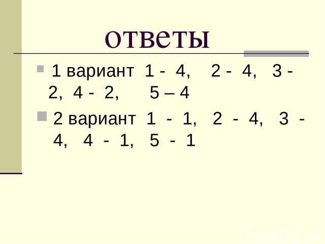 ответы 1 вариант 1 - 4, 2 - 4, 3 - 2, 4 - 2, 5 – 4 2 вариант 1 - 1, 2 - 4, 3 - 4, 4 - 1, 5 - 1