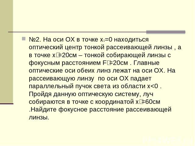 №2. На оси ОХ в точке х1=0 находиться оптический центр тонкой рассеивающей линзы , а в точке х₂=20см – тонкой собирающей линзы с фокусным расстоянием F₂=20см . Главные оптические оси обеих линз лежат на оси ОХ. На рассеивающую линзу по оси ОХ падает…
