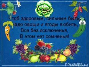 Чтоб здоровым, сильным быть, Надо овощи и ягоды любить, Все без исключенья, В эт