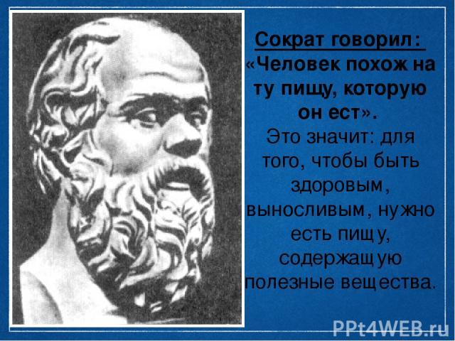 Сократ говорил: «Человек похож на ту пищу, которую он ест». Это значит: для того, чтобы быть здоровым, выносливым, нужно есть пищу, содержащую полезные вещества.