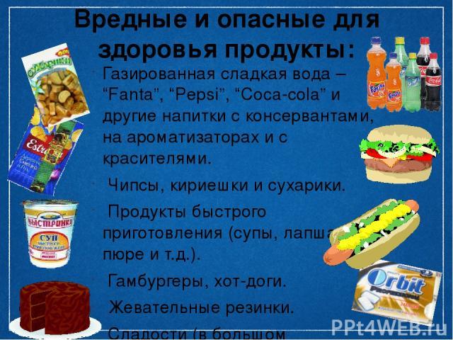 """Вредные и опасные для здоровья продукты: Газированная сладкая вода – """"Fanta"""", """"Pepsi"""", """"Coca-cola"""" и другие напитки с консервантами, на ароматизаторах и с красителями. Чипсы, кириешки и сухарики. Продукты быстрого приготовления (супы, лапша, пюре и …"""