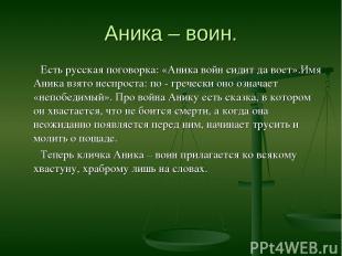 Аника – воин. Есть русская поговорка: «Аника войн сидит да воет».Имя Аника взято