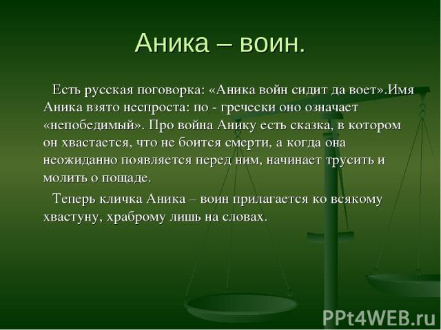 Аника – воин. Есть русская поговорка: «Аника войн сидит да воет».Имя Аника взято неспроста: по - гречески оно означает «непобедимый». Про война Анику есть сказка, в котором он хвастается, что не боится смерти, а когда она неожиданно появляется перед…