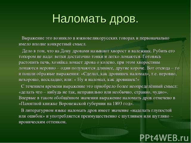 Наломать дров. Выражение это возникло в южновеликорусских говорах и первоначально имело вполне конкретный смысл. Дело в том, что на Дону дровами называют хворост и валежник. Рубить его топором не надо: ветки достаточно тонки и легко ломаются. Готовя…