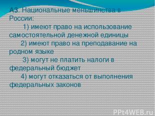 А3. Национальные меньшинства в России: 1) имеют право на использование самостоят