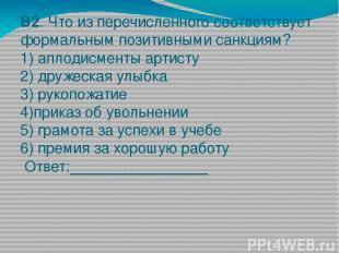 В2. Что из перечисленного соответствует формальным позитивными санкциям? 1) апло