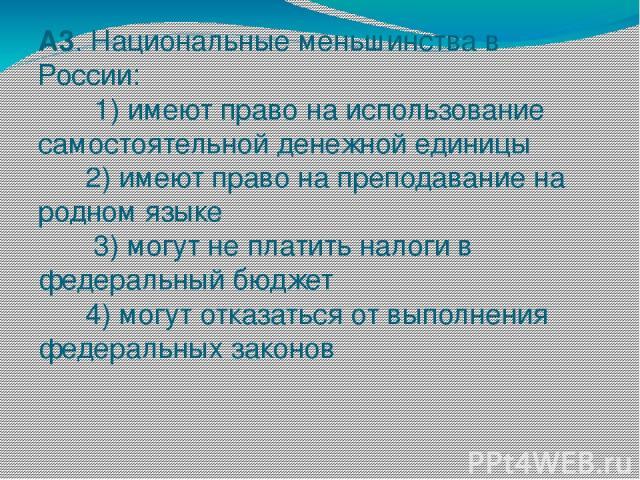 А3. Национальные меньшинства в России: 1) имеют право на использование самостоятельной денежной единицы 2) имеют право на преподавание на родном языке 3) могут не платить налоги в федеральный бюджет 4) могут отказаться от выполнения федеральных законов