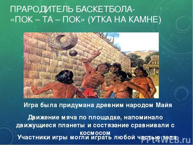 ПРАРОДИТЕЛЬ БАСКЕТБОЛА- «ПОК – ТА – ПОК» (УТКА НА КАМНЕ) Участники игры могли играть любой частью тела Движение мяча по площадке, напоминало движущиеся планеты и состязание сравнивали с космосом Игра была придумана древним народом Майя