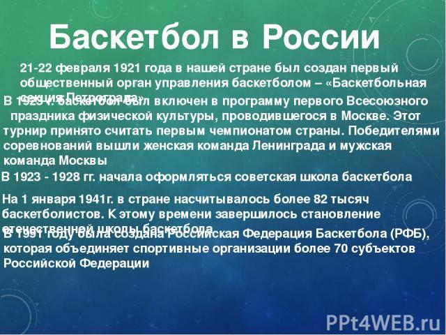 Баскетбол в России 21-22 февраля 1921 года в нашей стране был создан первый общественный орган управления баскетболом – «Баскетбольная секция Петрограда» В 1923 г. баскетбол был включен в программу первого Всесоюзного праздника физической культуры, …