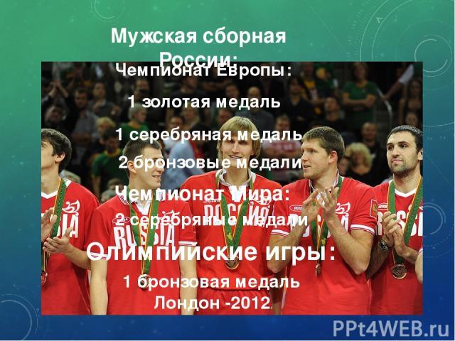 Мужская сборная России: 1 золотая медаль Чемпионат Европы: 1 серебряная медаль 2 бронзовые медали Чемпионат Мира: 2 серебряные медали Олимпийские игры: 1 бронзовая медаль Лондон -2012