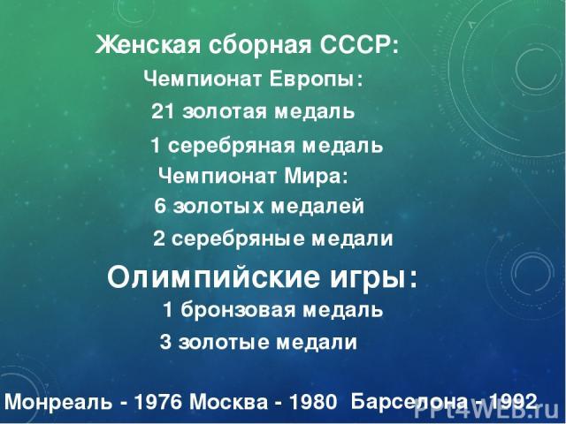 Женская сборная СССР: 21 золотая медаль Чемпионат Европы: 1 серебряная медаль Чемпионат Мира: 2 серебряные медали Олимпийские игры: 1 бронзовая медаль 3 золотые медали 6 золотых медалей Монреаль - 1976 Москва - 1980 Барселона - 1992