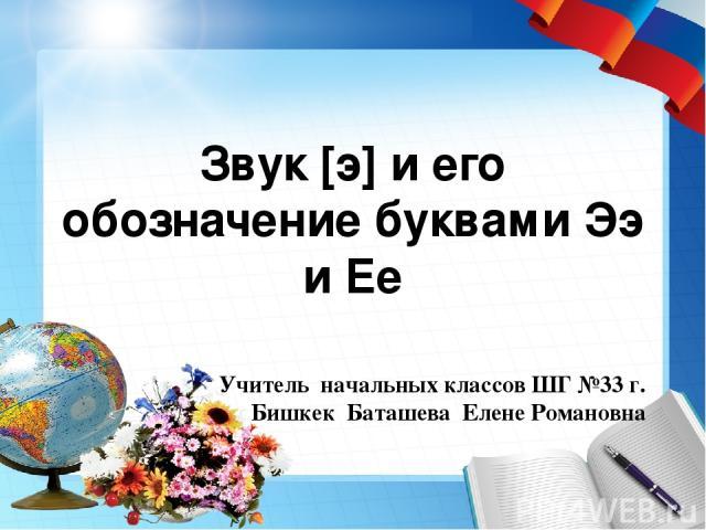 Звук [э] и его обозначение буквами Ээ и Ее Учитель начальных классов ШГ №33 г. Бишкек Баташева Елене Романовна