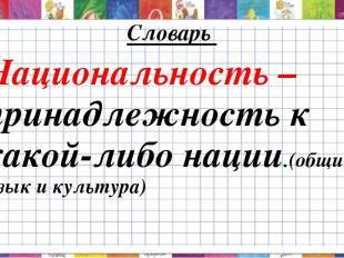 Словарь Национальность – принадлежность к какой-либо нации.(общие язык и культур