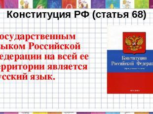 Конституция РФ (статья 68) - Государственным языком Российской Федерации на всей