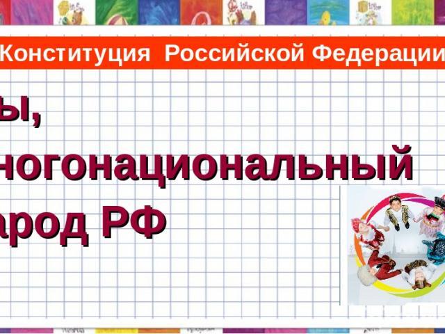 Конституция Российской Федерации Мы, многонациональный народ РФ