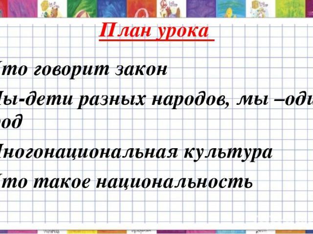 План урока 1.Что говорит закон 2.Мы-дети разных народов, мы –один народ 3.Многонациональная культура 4.Что такое национальность