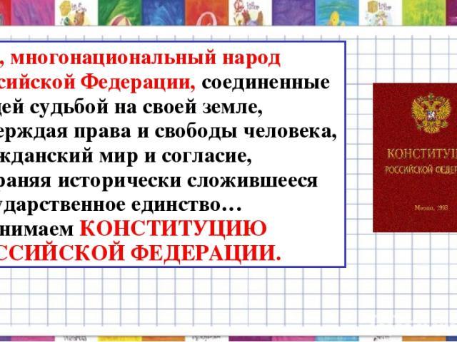 Мы, многонациональный народ Российской Федерации, соединенные общей судьбой на своей земле, утверждая права и свободы человека, гражданский мир и согласие, сохраняя исторически сложившееся государственное единство…принимаем КОНСТИТУЦИЮ РОССИЙСКОЙ ФЕ…