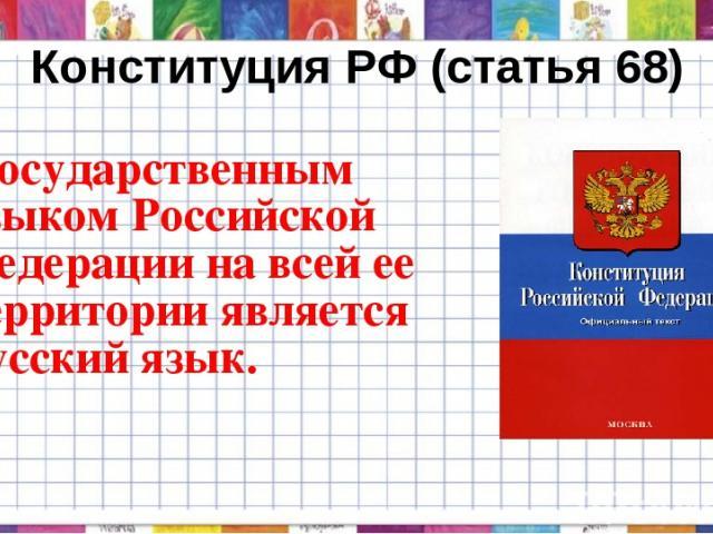 Конституция РФ (статья 68) - Государственным языком Российской Федерации на всей ее территории является русский язык.