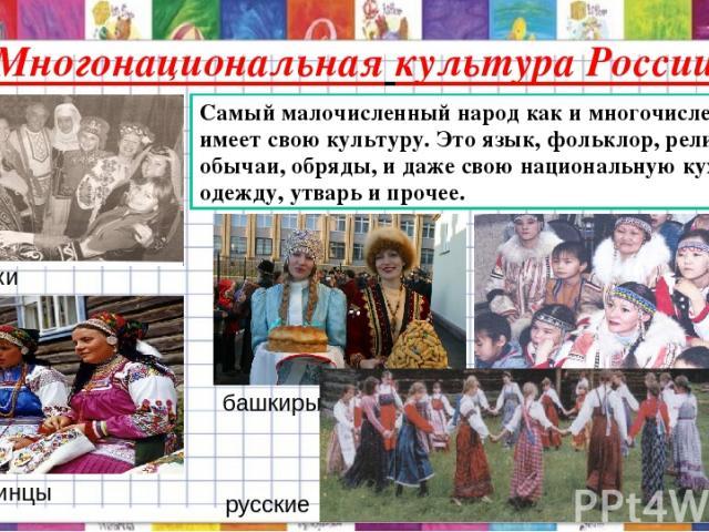 Многонациональная культура России Самый малочисленный народ как и многочисленный имеет свою культуру. Это язык, фольклор, религию, обычаи, обряды, и даже свою национальную кухню, одежду, утварь и прочее. казахи башкиры якуты украинцы русские