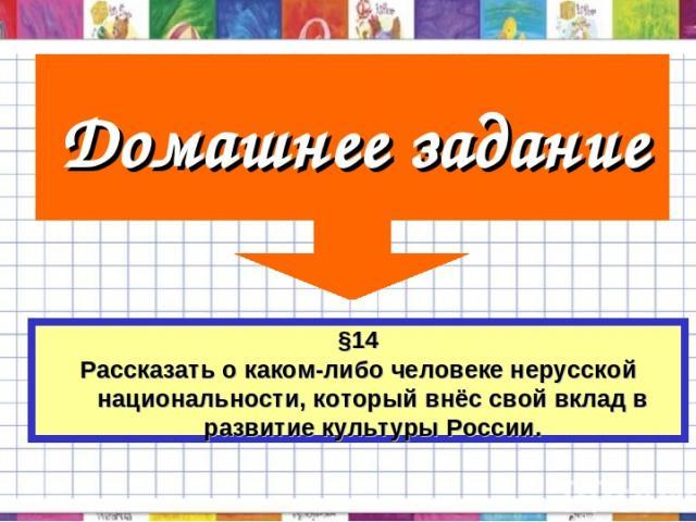 Домашнее задание §14 Рассказать о каком-либо человеке нерусской национальности, который внёс свой вклад в развитие культуры России.