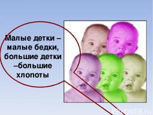 Малые детки –малые бедки, большие детки –большие хлопоты
