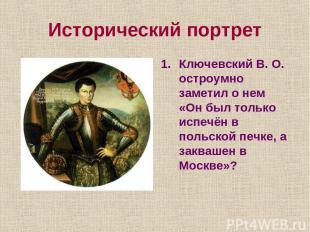 Исторический портрет Ключевский В. О. остроумно заметил о нем «Он был только исп