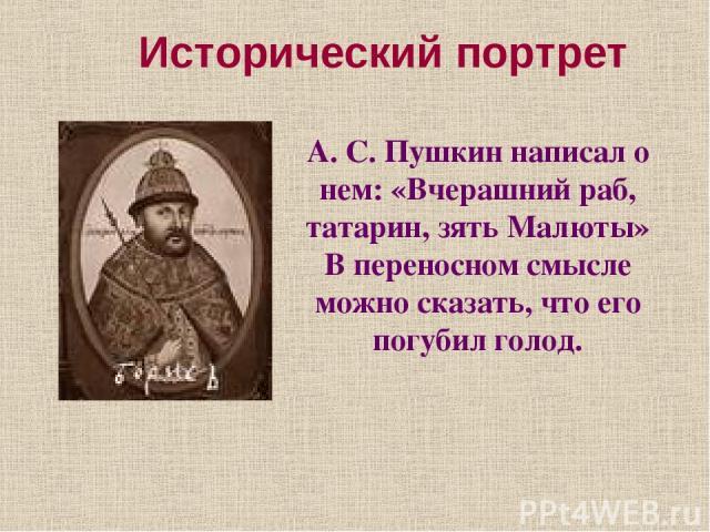 Исторический портрет А. С. Пушкин написал о нем: «Вчерашний раб, татарин, зять Малюты» В переносном смысле можно сказать, что его погубил голод.
