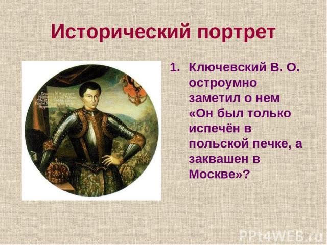 Исторический портрет Ключевский В. О. остроумно заметил о нем «Он был только испечён в польской печке, а заквашен в Москве»?