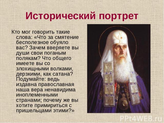 Исторический портрет Кто мог говорить такие слова: «Что за смятение бесполезное обуяло вас? Зачем вверяете вы души свои поганым полякам? Что общего имеете вы со злохищными волками, дерзкими, как сатана? Подумайте: ведь издавна православная наша вера…