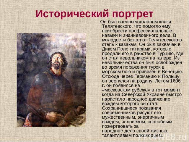 Исторический портрет Он был военным холопом князя Телятевского, что помогло ему приобрести профессиональные навыки изнаниевоенного дела. В молодости бежал от Телятевского в степь к казакам. Он был захвачен в ДикомПолетатарами, которые продали его…