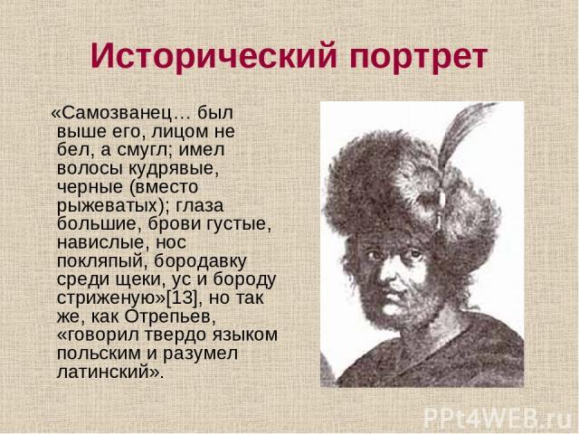 Исторический портрет «Самозванец… был выше его, лицом не бел, а смугл; имел волосы кудрявые, черные (вместо рыжеватых); глаза большие, брови густые, навислые, нос покляпый, бородавку среди щеки, ус и бороду стриженую»[13], но так же, как Отрепьев, «…