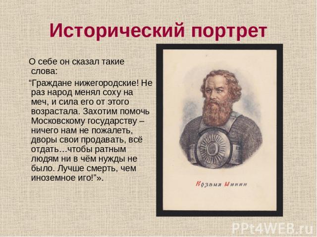 """Исторический портрет О себе он сказал такие слова: """"Граждане нижегородские! Не раз народ менял соху на меч, и сила его от этого возрастала. Захотим помочь Московскому государству – ничего нам не пожалеть, дворы свои продавать, всё отдать…чтобы ратны…"""