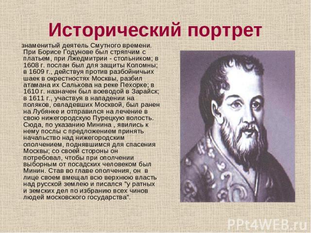 Исторический портрет знаменитый деятель Смутного времени. При Борисе Годунове был стряпчим с платьем, при Лжедмитрии - стольником; в 1608 г. послан был для защиты Коломны; в 1609 г., действуя против разбойничьих шаек в окрестностях Москвы, разбил ат…