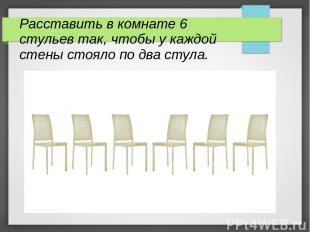 Расставить в комнате 6 стульев так, чтобы у каждой стены стояло по два стула.