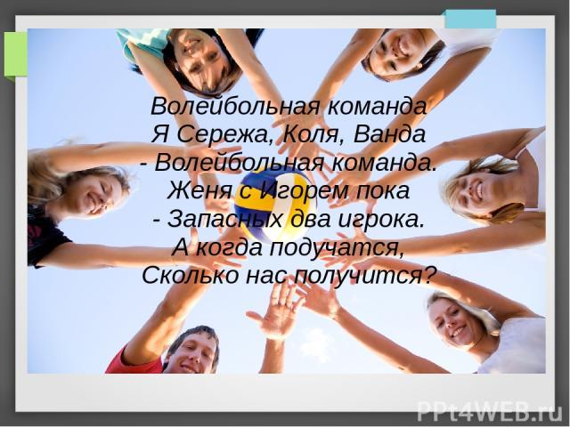 Волейбольная команда Я Сережа, Коля, Ванда - Волейбольная команда. Женя с Игорем пока - Запасных два игрока. А когда подучатся, Сколько нас получится?