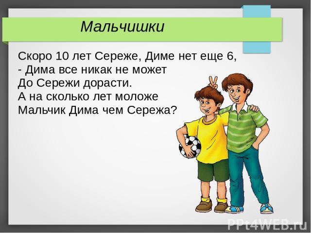Скоро 10 лет Сереже, Диме нет еще 6, - Дима все никак не может До Сережи дорасти. А на сколько лет моложе Мальчик Дима чем Сережа? Мальчишки