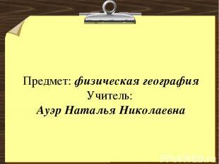 Предмет: физическая география Учитель: Ауэр Наталья Николаевна