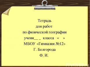 Тетрадь для работ по физической географии учени__ _ класса « » МБОУ «Гимназия №1