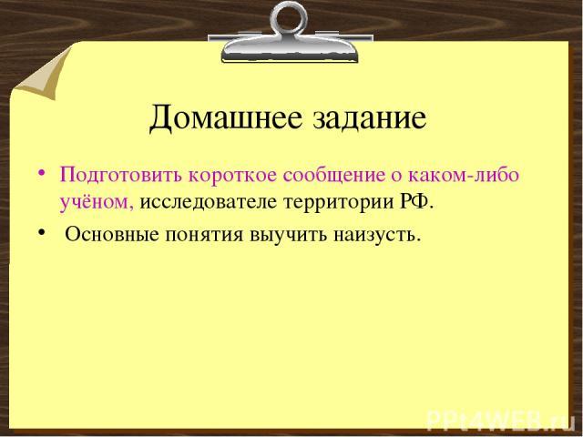 Домашнее задание Подготовить короткое сообщение о каком-либо учёном, исследователе территории РФ. Основные понятия выучить наизусть.