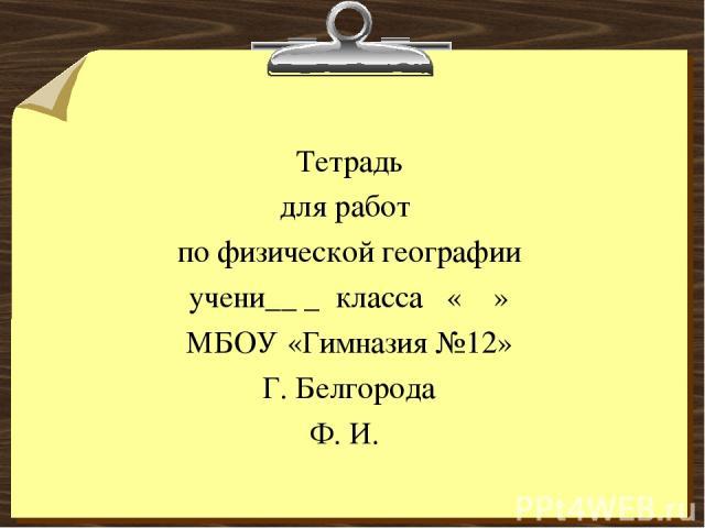 Тетрадь для работ по физической географии учени__ _ класса « » МБОУ «Гимназия №12» Г. Белгорода Ф. И.