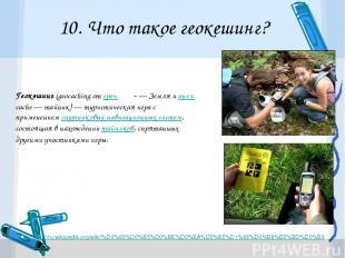 10. Что такое геокешинг? http://ru.wikipedia.org/wiki/%D0%93%D0%B5%D0%BE%D0%BA%D