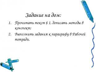 Задание на дом: Прочитать текст § 1, дописать методы в конспект; Выполнить задан
