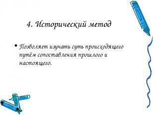 4. Исторический метод Позволяет изучать суть происходящего путём сопоставления п