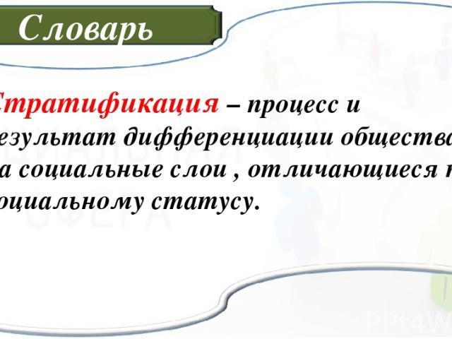 Словарь Стратификация – процесс и результат дифференциации общества на социальные слои , отличающиеся по социальному статусу.
