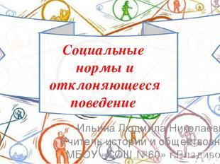 Социальные нормы и отклоняющееся поведение Ильина Людмила Николаевна Учитель ист