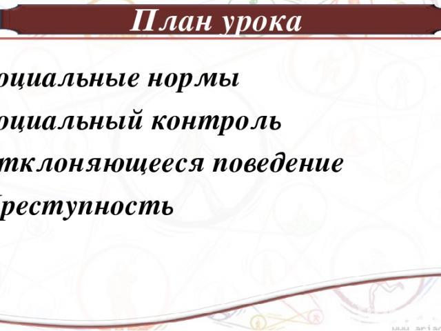 План урока 1.Социальные нормы 2.Социальный контроль 3.Отклоняющееся поведение 4.Преступность