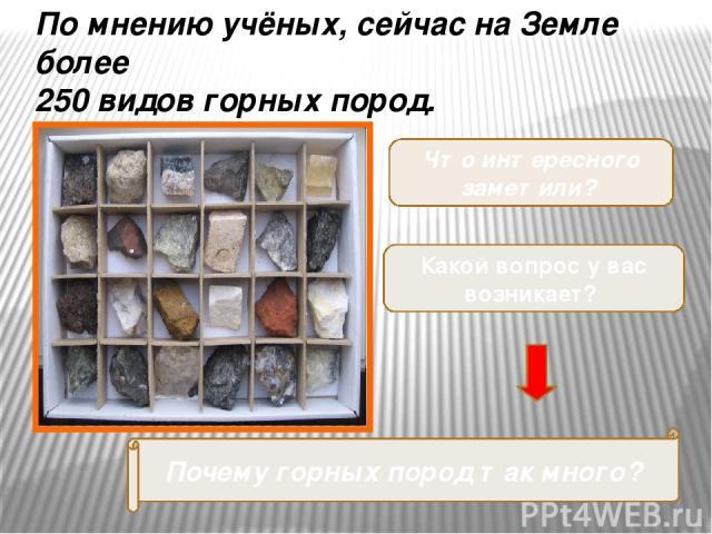 Что интересного заметили? Какой вопрос у вас возникает? Почему горных пород так много? По мнению учёных, сейчас на Земле более 250 видов горных пород.