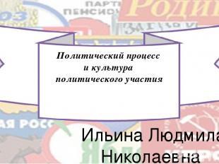 Политический процесс и культура политического участия Ильина Людмила Николаевна