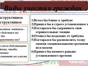 Виды участия граждан Конструктивное Деструктивное 1)Встал бы ближе к трибуне 2)П