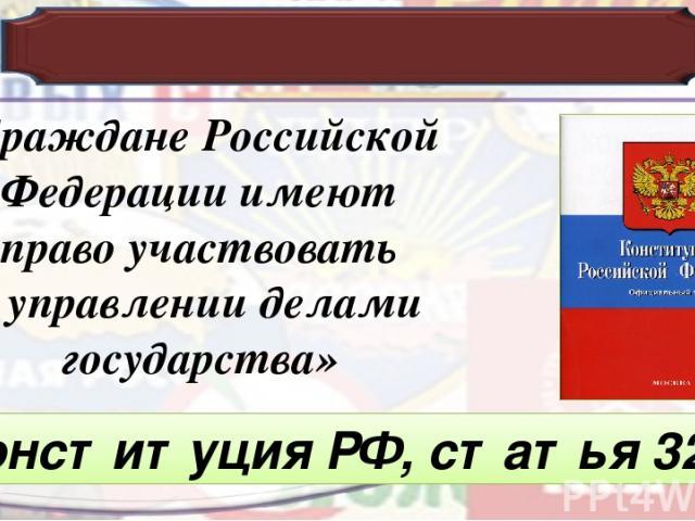 «Граждане Российской Федерации имеют право участвовать в управлении делами государства» Конституция РФ, статья 32.